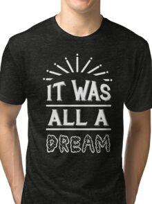 IT WAS ALL A DREAM Tri-blend T-Shirt