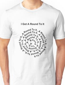 I Got A Round To It (black writing on light colours) Unisex T-Shirt