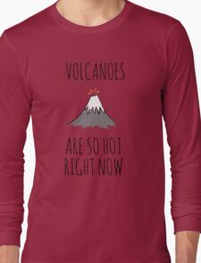 Volcanoes are so hot right now Long Sleeve T-Shirt