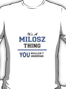 It's a MILOSZ thing, you wouldn't understand !! T-Shirt