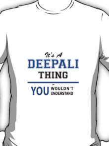 It's a DEEPALI thing, you wouldn't understand !! T-Shirt