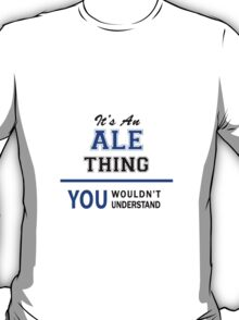 It's an ALE thing, you wouldn't understand !! T-Shirt