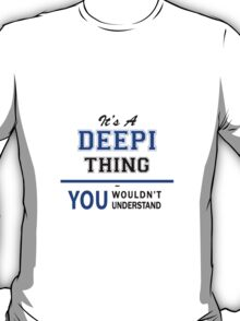 It's a DEEPI thing, you wouldn't understand !! T-Shirt