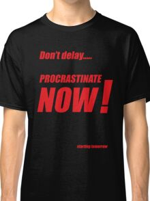 Procrastinate now!! Classic T-Shirt
