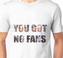 YOU GOT NO FANS Unisex T-Shirt