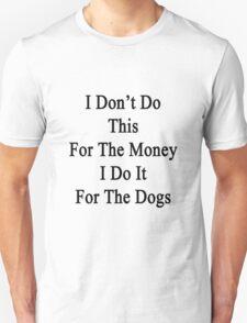 I Don't Do This For The Money I Do It For The Dogs  T-Shirt