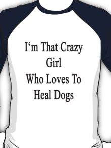 I'm That Crazy Girl Who Loves To Heal Dogs  T-Shirt
