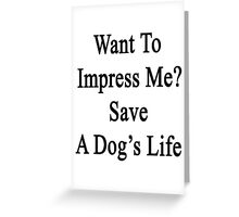 Want To Impress Me? Save A Dog's Life  Greeting Card