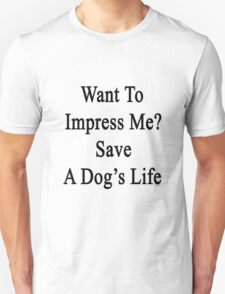 Want To Impress Me? Save A Dog's Life  T-Shirt