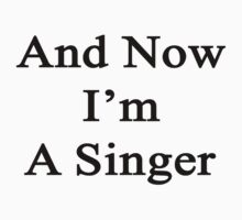 And Now I'm A Singer  T-Shirt