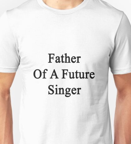 Father Of A Future Singer  Unisex T-Shirt