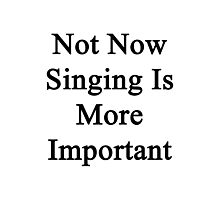 Not Now Singing Is More Important  Photographic Print