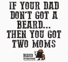If Your Dad Don't Got A Beard... You Got Two Moms by BeardCircus