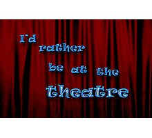 I'd Rather Be At The Theatre Photographic Print