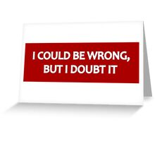 I Could Be Wrong, But I Doubt It Greeting Card