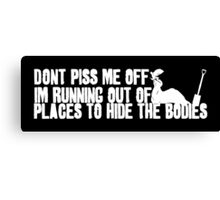 Don't Piss Me Off, I'm Running Out of Places to Hide the Bodies Canvas Print