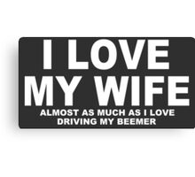 I LOVE MY WIFE Almost As Much As I Love Driving My Beemer Canvas Print