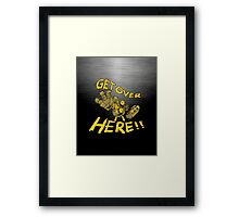 GET OVER HERE! Framed Print