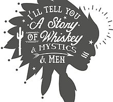 I'LL TELL YOU A STORY OF WHISKEY & MYSTICS & MEN by nauticalnature