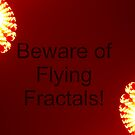 Beware of Flying Fractals. by Maximus