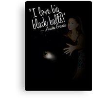 I love big black balls - Ariana Grande Canvas Print
