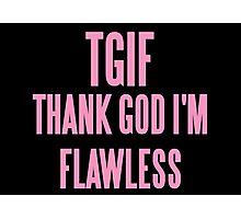 TGIF (THANK GOD I'M FLAWLESS)  Photographic Print