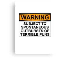 WARNING: SUBJECT TO SPONTANEOUS OUTBURSTS OF TERRIBLE PUNS Canvas Print