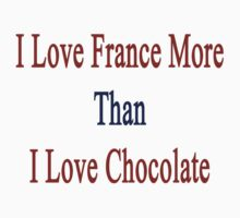 I Love France More Than I Love Chocolate  by supernova23