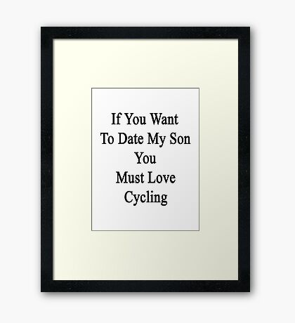 If You Want To Date My Son You Must Love Cycling  Framed Print