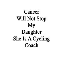 Cancer Will Not Stop My Daughter She Is A Cycling Coach  Photographic Print