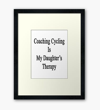 Coaching Cycling Is My Daughter's Therapy  Framed Print