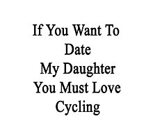 If You Want To Date My Daughter You Must Love Cycling  Photographic Print