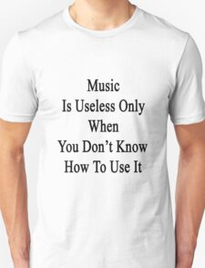 Music Is Useless Only When You Don't Know How To Use It  T-Shirt