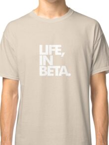 Life, In Beta. Classic T-Shirt