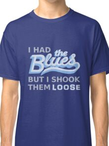 I had the Blues but I shook them loose Classic T-Shirt