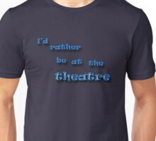 I'd Rather Be At The Theatre Unisex T-Shirt