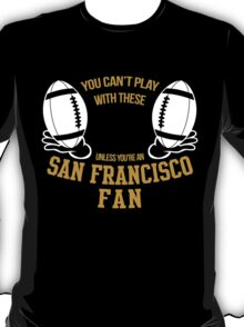 YOU CAN'T PLAY WITH THESE UNLESS YOU'RE AN SAN FRANCISCO FAN T-Shirt