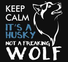 KEEP CALM IT'S A HUSKEY NOT A FREAKING WOLF by BADASSTEES