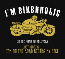 I'M BIKERHOLIC ON THE ROAD TO RECOVERY JUST KIDDING... I'M ON THE ROAD RIDING MY BIKE by BADASSTEES