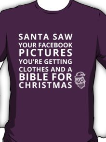 SANTA SAW YOUR FACEBOOK PICTURES YOU'RE GETTING CLOTHES AND A BIBLE FOR CHRISTMAS T-Shirt