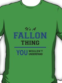 It's a FALLON thing, you wouldn't understand !! T-Shirt
