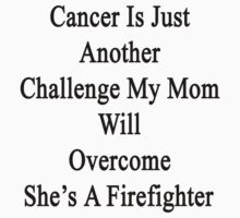 Cancer Is Just Another Challenge My Mom Will Overcome She's A Firefighter  by supernova23