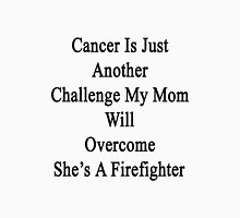 Cancer Is Just Another Challenge My Mom Will Overcome She's A Firefighter  Unisex T-Shirt