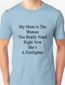 My Mom Is The Woman You Really Need Right Now She's A Firefighter  Unisex T-Shirt
