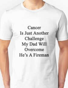 Cancer Is Just Another Challenge My Dad Will Overcome He's A Fireman  T-Shirt