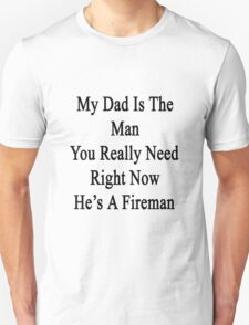 My Dad Is The Man You Really Need Right Now He's A Fireman  T-Shirt