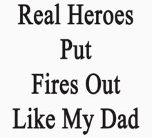 Real Heroes Put Fires Out Like My Dad  by supernova23