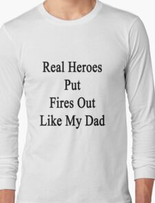 Real Heroes Put Fires Out Like My Dad  Long Sleeve T-Shirt