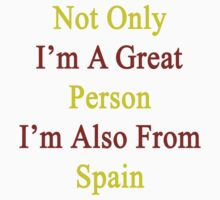 Not Only I'm A Great Person I'm Also From Spain  by supernova23