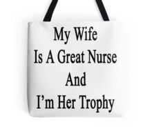 My Wife Is A Nurse And I'm Her Trophy  Tote Bag